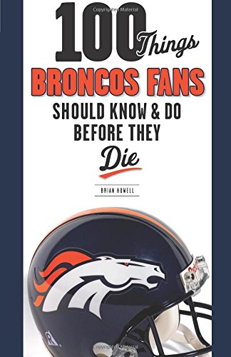 100 Things Broncos Fans Should Know & Do Before They Die (100 Things... Fans Should Know & Do Before They Die)