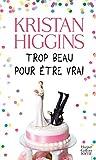 Trop beau pour être vrai : roman / Kristan Higgins   Higgins, Kristan. Auteur
