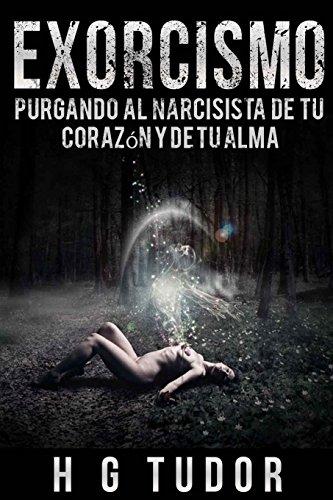 Exorcismo:  Purgando al Narcisista de tu Corazón y de tu Alma por H G Tudor
