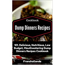 Dump Dinners Recipes: 101. Delicious, Nutritious, Low Budget, Mouthwatering Dump Dinners Recipes Cookbook (English Edition)