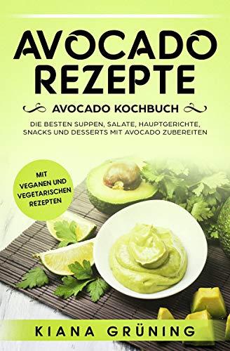 Avocado Rezepte: Avocado Kochbuch - Die besten Suppen, Salate, Hauptgerichte, Snacks und Desserts mit Avocado zubereiten (Besten Salat-kochbuch)