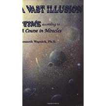 A Vast Illusion: Time According to 'A Course in Miracles' by Kenneth Wapnick (1991-01-01)