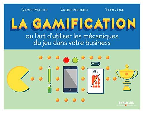 La gamification: Ou l'art d'utiliser les mécaniques du jeu dans votre business par Thomas Lang