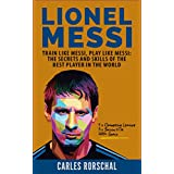 Lionel Messi: Train Like Messi, Play Like Messi - The Secrets and Skills Of The Best Player In The World (English Edition)