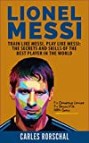 Lionel Messi: Train Like Messi, Play Like Messi - The Secrets and Skills Of The Best Player In The World