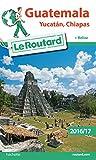 Guide du Routard Guatemala Yucatan, Chiapas 2016/17 : + Belize