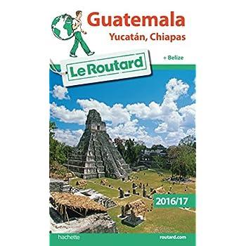 Guide du Routard Guatemala, Yucatan, Chiapas 2016/17: + Belize