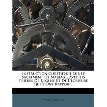 Instruction Chretienne Sur Le Sacrement de Mariage, Avec Les Prieres de L'Eglise Et de L'Ecriture Qui y Ont Rapport...