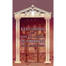 Katechismus, oder kurze und einfältige Unterweisung aus der heiligen Schrift, in Frage und Antwort, für die Kinder zum Gebrauch in den Schulen
