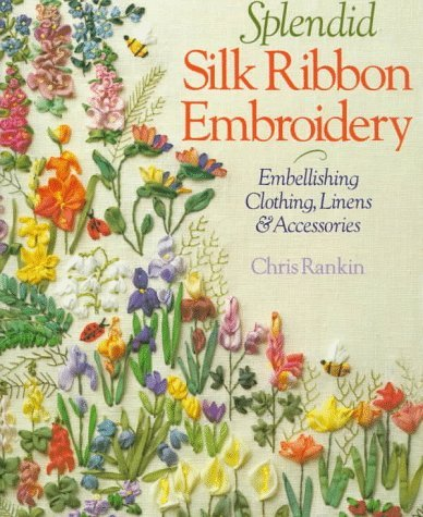 Splendid Silk Ribbon Embroidery: Embellishing Clothing, Linens and Accessories by Chris Rankin (1-Jul-1999) Paperback