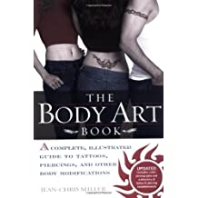 BODY ART BOOK, THE : Complete guide to tattoos, Piercings, and Other Body Modifications: A Complete, Illustrated Guide to Tattoos, Piercings, and Other Body Modifications