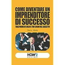 Come Diventare un Imprenditore di successo, Trasforma in Soldi il tuo Sogno nel Cassetto