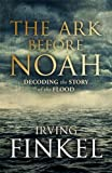The Ark Before Noah: Decoding the Story of the Flood by Irving Finkel (2014-01-30)