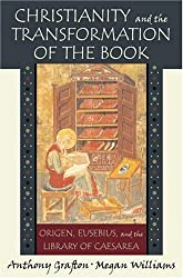Christianity and the Transformation of the Book: Origen, Eusebius, and the Library of Caesarea by Anthony Grafton (2006-11-01)