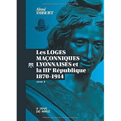 LES LOGES MAÇONNIQUES LYONNAISES Et la IIIème RÉPUBLIQUE Tome IV – 1870-1914