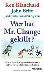 Wer hat Mr. Change gekillt?: Warum Veränderungen so oft scheitern - und wie wir sie erfolgreich durchsetzen