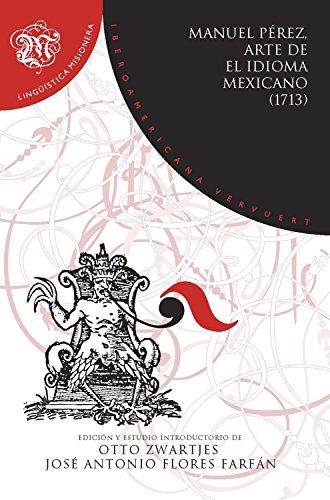 Arte de el idioma mexicano (1713): Gramática, didáctica, dialectología y traductología (Lingüística Misionera nº 8) por Manuel Pérez