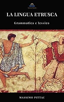 LA LINGUA ETRUSCA: Grammatica e Lessico (STUDI ETRUSCHI Vol. 4) di [PITTAU, MASSIMO]