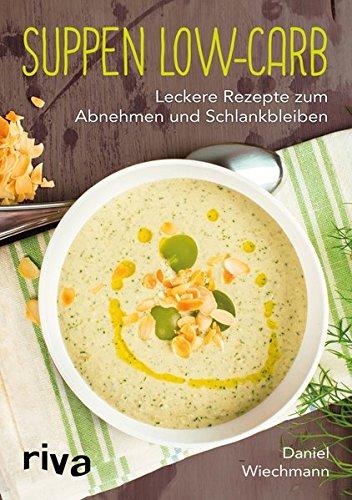 Suppen Low-Carb: Leckere Rezepte zum Abnehmen und Schlankbleiben
