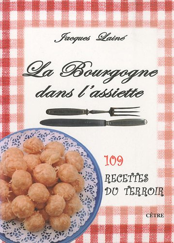 La Bourgogne dans l'assiette : 109 recettes du terroir par Jacques Lainé