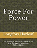 Force For Power: Breakthrough eternal mobile clean do-able energy and propulsion technologies.
