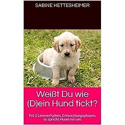 Weißt Du wie (D)ein Hund tickt?: Teil 2 Lernverhalten, Entwicklungsphasen, so spricht Hund mit uns