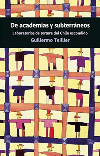 De academias y subterraneos : Laboratorios de tortura del Chile escondido por Guillermo Teillier