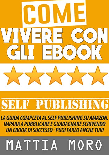 COME VIVERE CON GLI EBOOK: La guida completa al Self Publishing su Amazon e non solo. Impara a pubblicare e guadagnare scrivendo un eBook di successo!