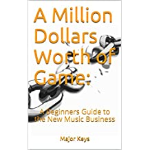 A Million Dollars Worth of Game: A Beginners Guide to the New Music Business (English Edition)