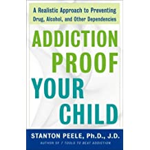 Addiction Proof Your Child: A Realistic Approach to Preventing Drug, Alcohol, and Other Dependencies by Stanton Peele (2007-08-28)
