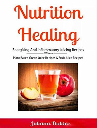 Nutrition Healing: Energizing Anti Inflammatory Juicing Recipes: Plant Based Green Juice Recipes & Fruit Juice Recipes (Energizing Fruit)