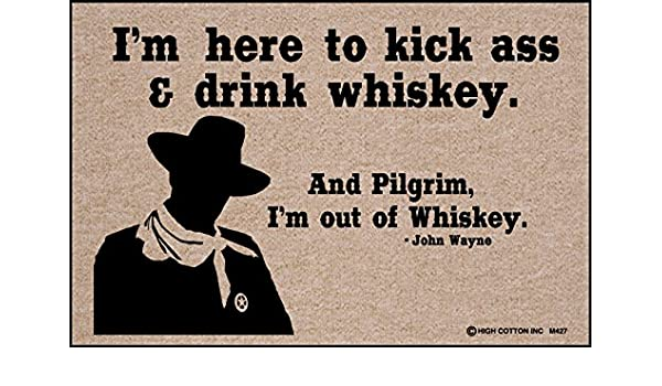 im here to kickass and drink whiskey