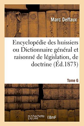 Encyclopédie des huissiers ou Dictionnaire général et raisonné de législation, de doctrine Tome 6