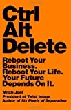 Ctrl Alt Delete: Reboot Your Business. Reboot Your Life. Your Future Depends on It. by Mitch Joel (May 21 2013)