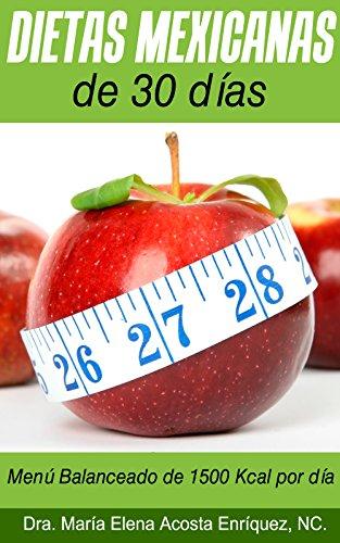 Dietas Mexicanas de 30 días: Menú Balanceado de 1500 Kcal por día por Dra. Maria Elena Acosta Enríquez