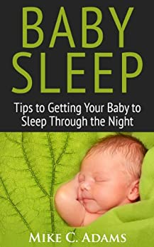 Baby Sleep : Tips to Getting Your Baby to Sleep Through the Night (a baby sleep book of solutions to have a Happy Child) by [Adams, Mike C.]