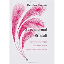 Supernormal Stimuli: How Primal Urges Overran Their Evolutionary Purpose 1st (first) Edition by Barrett, Deirdre published by W. W. Norton & Company (2010)
