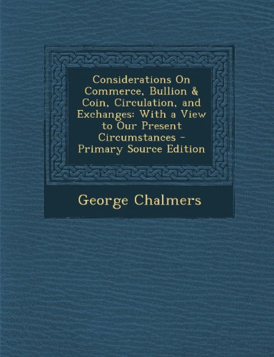 Considerations On Commerce, Bullion & Coin, Circulation, and Exchanges: With a View to Our Present Circumstances