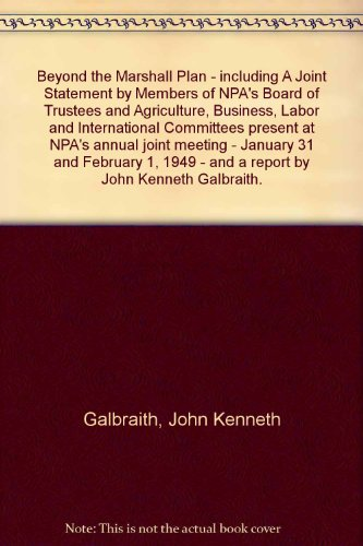 Beyond the Marshall Plan - including A Joint Statement by Members of NPA's Board of Trustees and Agriculture, Business, Labor and International Committees present at NPA's annual joint meeting - January 31 and February 1, 1949 - and a report by John Kenneth Galbraith. par John Kenneth Galbraith