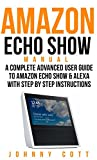 Amazon Echo Show Manual: A Complete Advanced User Guide To Amazon Echo Show & Alexa With Step By Step Instructions. (Amazon Echo Dot, tap, look, Plus, Beginners Smart Home) (English Edition)