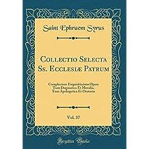 Collectio Selecta Ss. Ecclesiæ Patrum, Vol. 37: Complectens Exquisitissima Opera Tum Dogmatica Et Moralia, Tum Apologetica Et Oratoria (Classic Reprint)