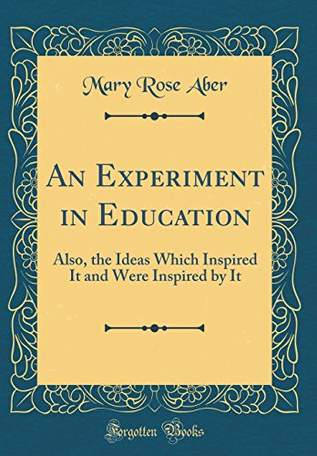 An Experiment in Education: Also, the Ideas Which Inspired It and Were Inspired by It (Classic Reprint)