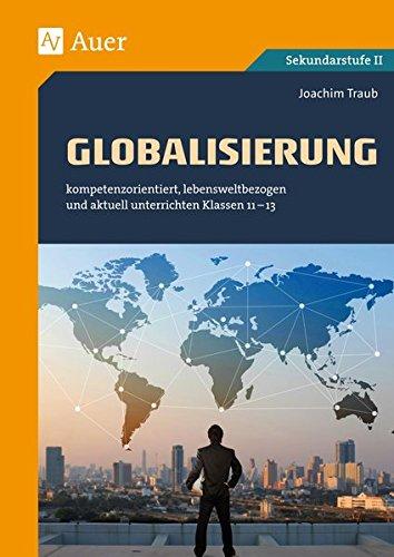 Globalisierung: kompetenzorientiert, lebensweltbezogen und aktuell unterrichten Klassen 11-13 (kompetenzorientiert unterrichten)