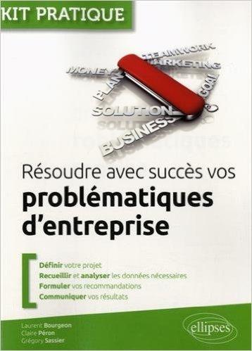 Rsoudre avec Succs vos Problmatiques d'Entreprise de Laurent Bourgeon ,Claire Pron ,Grgory Sassier ( 26 mai 2015 )