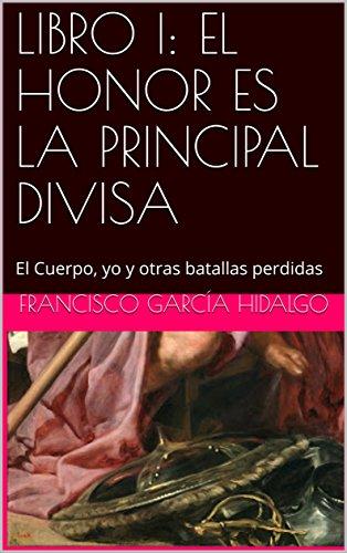 LIBRO I: EL HONOR ES LA PRINCIPAL DIVISA: El Cuerpo, yo y otras batallas perdidas por Francisco García Hidalgo
