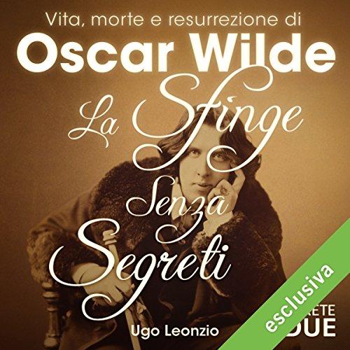 La sfinge senza segreti: Vita, morte e resurrezione di Oscar Wilde | Ugo Leonzio