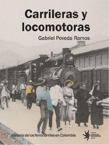 Carrileras Y Locomotoras: Historia De Los Ferrocarriles En Colombia por Gabriel Poveda Ramos