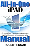 All-in-One iPad Manual: The #1 Solution to Understanding and maximizing Apple iPad devices with 100% made simple guide. (Updated as at November, 2017)