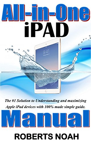 All-in-One iPad Manual: The #1 Solution to Understanding and maximizing Apple iPad devices with 100% made simple guide. (Updated as at November, 2017) (English Edition)