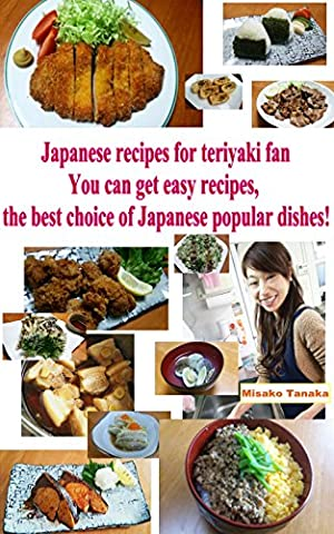 Japanese Recipes For Teriyaki Fan: You can get easy receipes, the best choice of Japanese popular dishes!